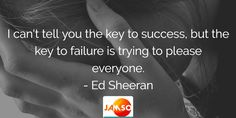 I can't tell you the key to success, but the key to failure is trying to please everyone. - Ed Sheeran  #quotes
