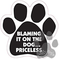 Blaming It On The Dog...Priceless Paw Magnet http://doggystylegifts.com/products/blaming-it-on-the-dog-priceless-paw-magnet