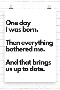 One day I was born. Then everything bothered me. And that brings us up to date. #printable, #funnyquotes #walldecor #print, #funny #prints #humor #WallArt #homedecor, #digital #quotes