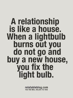 """""""A relationship is like a house. When a lightbulb burns out you do not go and buy a new house, you fix the lightbulb."""""""