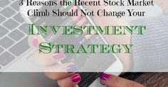 3 Reasons The Recent Stock Market Climb Should Not Change Your...