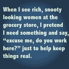 Have some fun with rich snooty women at the grocery store. - Real Funny has the best funny pictures and videos in the Universe! Funny Shit, Haha Funny, Funny Stuff, That's Hilarious, Funny Things, Funny Pics, Funny Pictures, Jokes Pics, Freaking Hilarious
