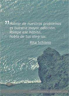 Talking about our problems is our greatest addiction. Break the habit, Talk about your joys. Rita Schiano