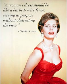 """A woman's dress should be like a barbed-wire fence: serving its purpose without obstructing the view."" - Sophia Loren #quote #fashion"