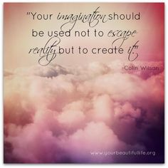 your imagination should be used not to escape reality but to create it.