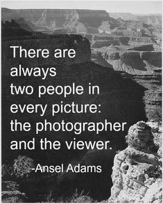 There are always two people in every picture: the photographer and the viewwer.     Ansel Adams