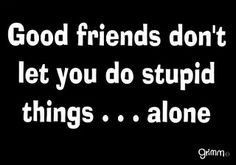 Good friends dont let you do stupid things...alone