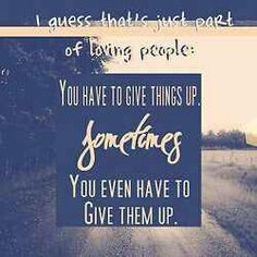 This is true. You have to give things up in life that you love and sometimes its even the person you love. Thats just life