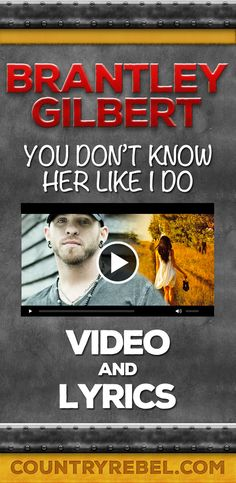 Brantley Gilbert You Don't Know HEr Like I Do Lyrics and Country Music Video http://countryrebel.com/blogs/videos/18830463-brantley-gilbert-you-dont-know-her-like-i-do