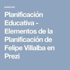 Planificación Educativa - Elementos de la Planificación de Felipe Villalba en Prezi