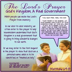 "The Lord's Prayer/God's Kingdom, A Real Government ""You must pray, then, this way: ""'Our Father in the heavens, let your namebe sanctified.* Let your Kingdom come. Let your will take place, as in heaven, also on earth. Give us today our bread for this day;and forgive us our debts, as we also have forgiven our debtors. And do not bring us into temptation, but deliver us from the wicked one.'/MANY people can recite the Lord's Prayer from memory. In our door-to-door ministry, we often refer to this"