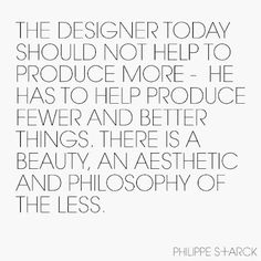 """""""The designer today should not help to produce more - he has to help produce fewer and better things. There is a beauty, an aethestic and philosphy of the less."""""""