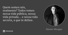Quem somos nós, realmente? Todos temos nossa vida pública, nossa vida privada... e nossa vida secreta, a que te define. — Dexter Morgan