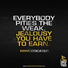 Everybody pities the weak. Jealousy you have to earn.