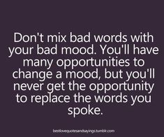 Don't mix bad words with your bad mood. You'll have many opportunities to change a mood, but you'll never get the opportunity to replace the words you spoke.