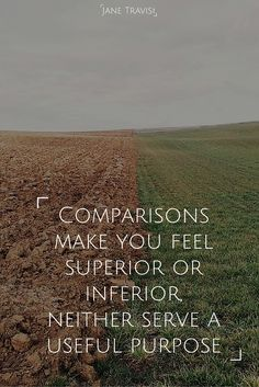 Comparisons make you feel superior or inferior, neither serve a useful purpose.