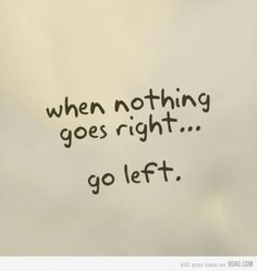 Image result for nothing goes right go left