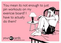 You mean its not enough to just pin workouts on my exericse board? I have to actually do them?