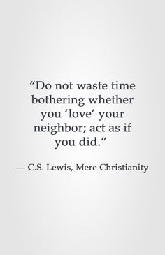 """Do not waste time bothering whether you 'love' your neighbor; act as if you did."" -C.S. Lewis"