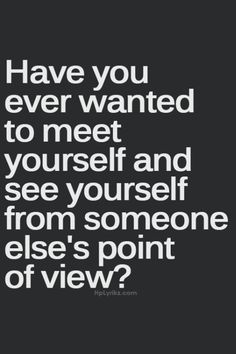 """""""what me make someone think about me...see myself in a point of view unlike my point of view NO THANKS."""""""