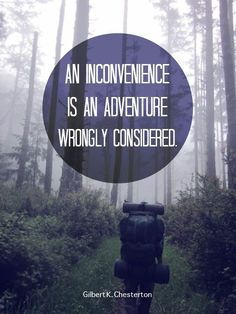 An inconvenience is an adventure wrongly considered. ~G. K. Chesterton