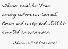 """""""... we can sit down and weep and still be counted as warriors"""" -Adrienne Rich"""