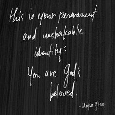 This is your permanent and unshakable identity: You are God& beloved. Matthew - & are the beloved sons and daughters of God just as Jesus is the Beloved Son& (Henri Nouwen) SO LOVE LOVE LOVE THIS! Cool Words, Wise Words, Daughter Of God, Daughters, Sons, How He Loves Us, Christian Quotes, Christian Girls, Beautiful Words