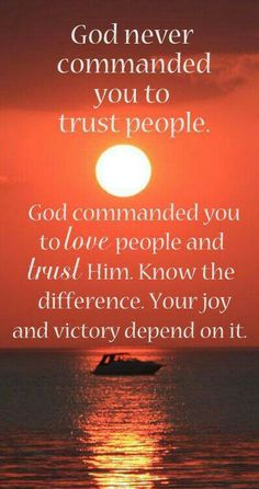 Trust God. People will often fail, betray, or lead you the wrong direction, but God can always be trusted.