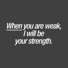 Good Relationship quotes: When you are weak, I will be your strength. Being There For Someone Quotes, Love Yourself Quotes, Love Quotes For Him, True Love Quotes, Amazing Quotes, Always There For You Quotes, Relationship Strength Quotes, Quotes About Strength, Relationships