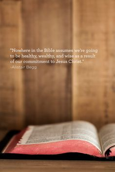 """Nowhere in the Bible assumes we're going to be healthy, wealthy, and wise as a result of our commitment to Jesus Christ."" -Alistair Begg"