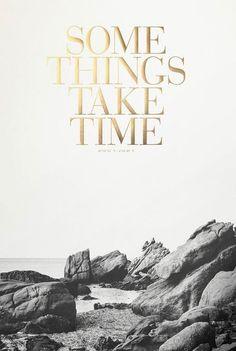 Some things take time /