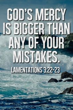 God's Mercy is bigger than any of your mistakes.