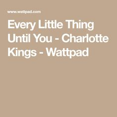 Every Little Thing Until You - Charlotte Kings - Wattpad