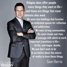 Atheism, Religion, God is Imaginary, Sam Harris. Religion does offer people many things they want in life - and these are things that most atheists also want. We want nice buildings that function as dedicated spaces for reflection and celebration. We want strong communities... We just don't want to lie to ourselves about the nature of reality to have these things.