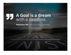 A goal is a dream with a deadline. Napoleon Hill
