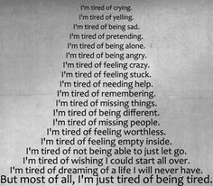 I'm tired of:crying, yelling, being sad, pretending, being alone, being angry, feeling crazy, feeling stuck, needing help, remembering, missing things, being different, missing people, feeling worthless, feeling empty inside, not being able to just let go, dreaming of a life I will never have.  BUT MOST OF ALL, I'M JUST TIRED OF BEING TIRED.