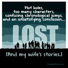 Plot holes, too many characters, confusing chronological jumps, and an unsatisfying conclusion: LOST and my wife's stories.