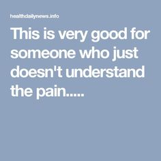This is very good for someone who just doesn't understand the pain.....