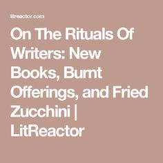 On The Rituals Of Writers: New Books, Burnt Offerings, and Fried Zucchini | LitReactor