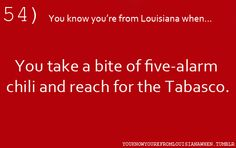 54...You know you're from Louisiana when...You take a bite of five-alarm chili and reach for the Tabasco.