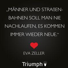 """""""Männer und Straßenbahnen soll man nie nachlaufen, es kommen immer wieder neue."""" - Eva Zeller"""