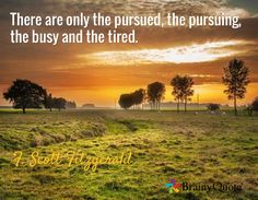 There are only the pursued, the pursuing, the busy and the tired. / F. Scott Fitzgerald