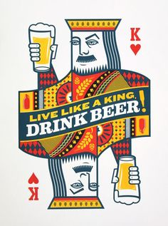 Beer art: Live like a king, drink beer! (Original illustration, by Jude Landry, turned into a 3 color screen-printed poster celebrating a love of cards and beer.