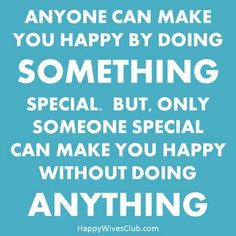 Anyone can make you happy by doing something special. But only someone special can make you happy without doing anything.