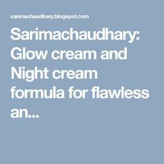 Sarimachaudhary: Glow cream and Night cream formula for flawless an...