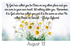If God has called you to China or any other place and you are sure in your own heart, let nothing deter you. Remember, it is God who has called you and it is the same as when He called Moses and Samuel. -Gladys Aylward