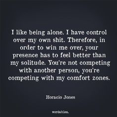 I like being alone. I have control over my own shit. Therefore in order to win me over your presence has to feel better than my solitude. You're not competing with another person, you're competing with my comfort zones.
