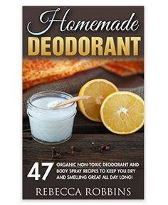 Homemade Deodorant: 47 Organic Non-Toxic Deodorant And Body Spray Recipes To Keep You Dry And Smelling Great All Day Long