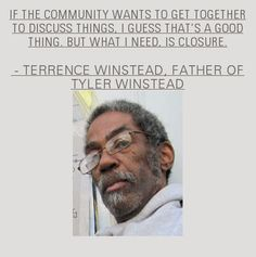 """If the community wants to get together to discuss things, I guess that's a good thing, but what I need, is closure"" - Terrence Winstead, father of Tyler Winstead"