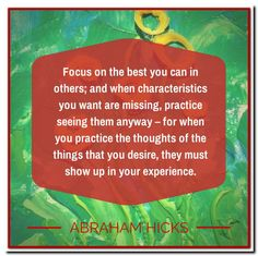 Focus on the best you can in others; and when characteristics you want are missing, practice seeing them anyway - for when you practice the thoughts of the things that you desire, they must show up in your experience. Abraham-Hicks Quotes (AHQ2810) #relationships #focus
